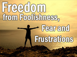 Freedom from Foolishness, Fear and Frustrations